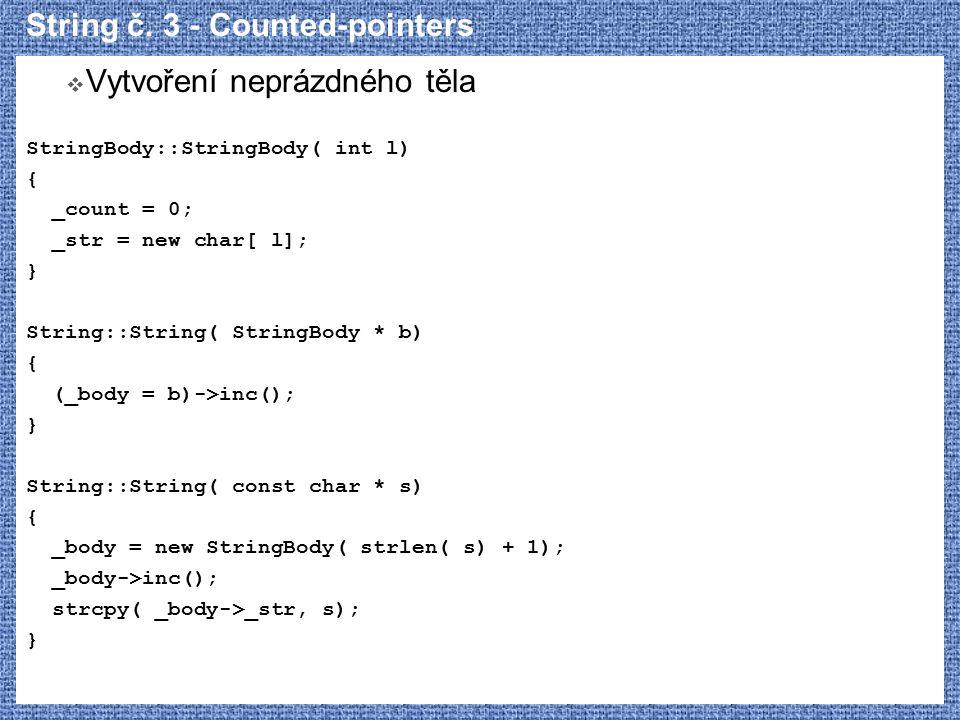 String č. 3 - Counted-pointers  Vytvoření neprázdného těla StringBody::StringBody( int l) { _count = 0; _str = new char[ l]; } String::String( String