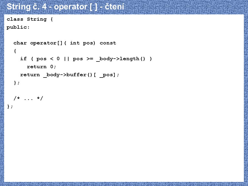 String č. 4 - operator [ ] - čtení class String { public: char operator[]( int pos) const { if ( pos = _body->length() ) return 0; return _body->buffe