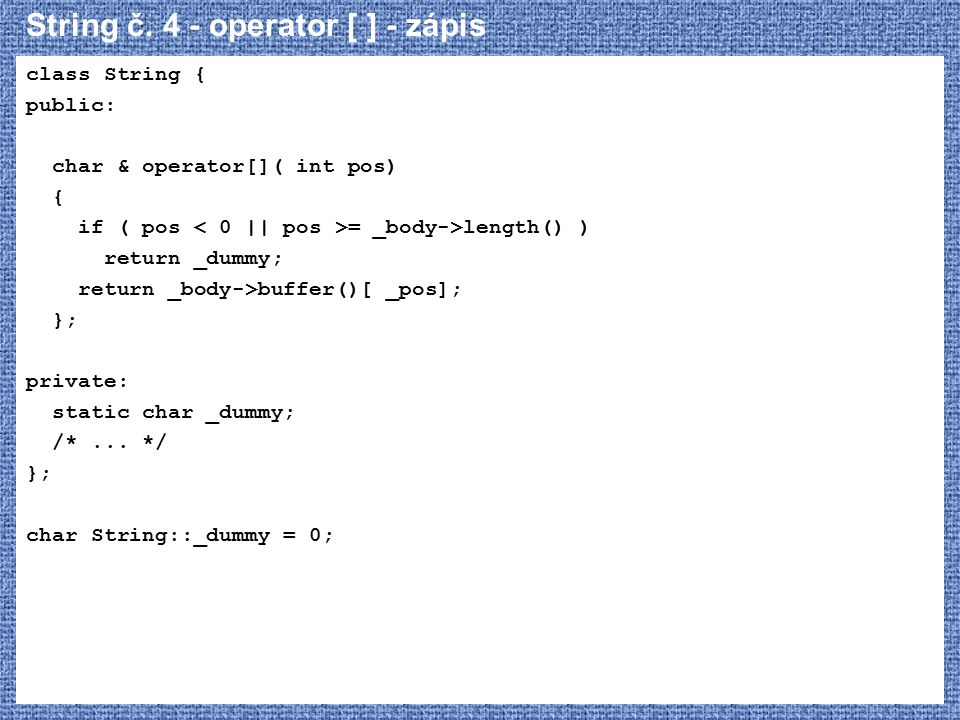 String č. 4 - operator [ ] - zápis class String { public: char & operator[]( int pos) { if ( pos = _body->length() ) return _dummy; return _body->buff
