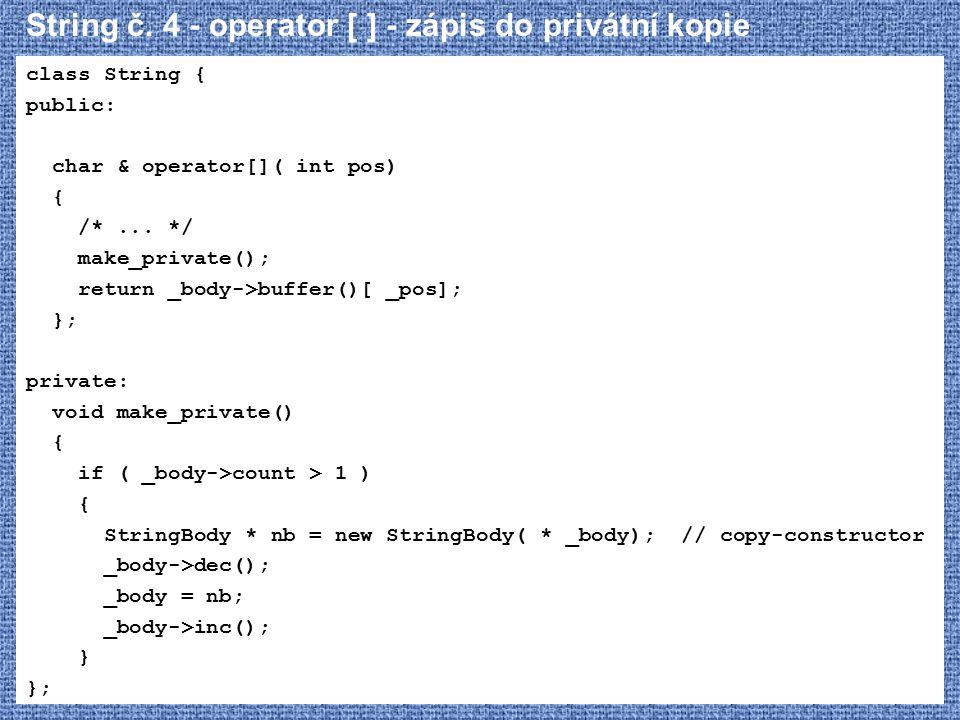String č. 4 - operator [ ] - zápis do privátní kopie class String { public: char & operator[]( int pos) { /*... */ make_private(); return _body->buffe
