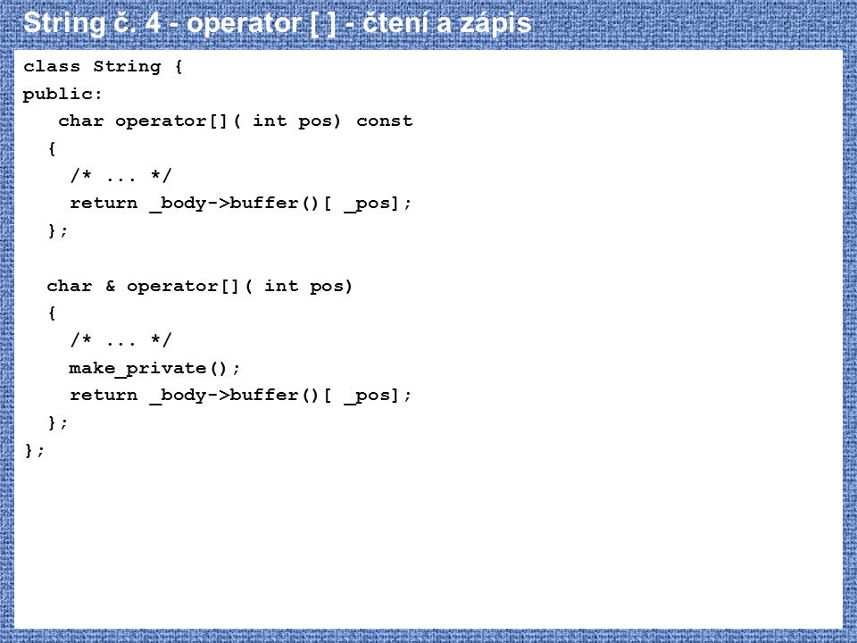 String č. 4 - operator [ ] - čtení a zápis class String { public: char operator[]( int pos) const { /*... */ return _body->buffer()[ _pos]; }; char &