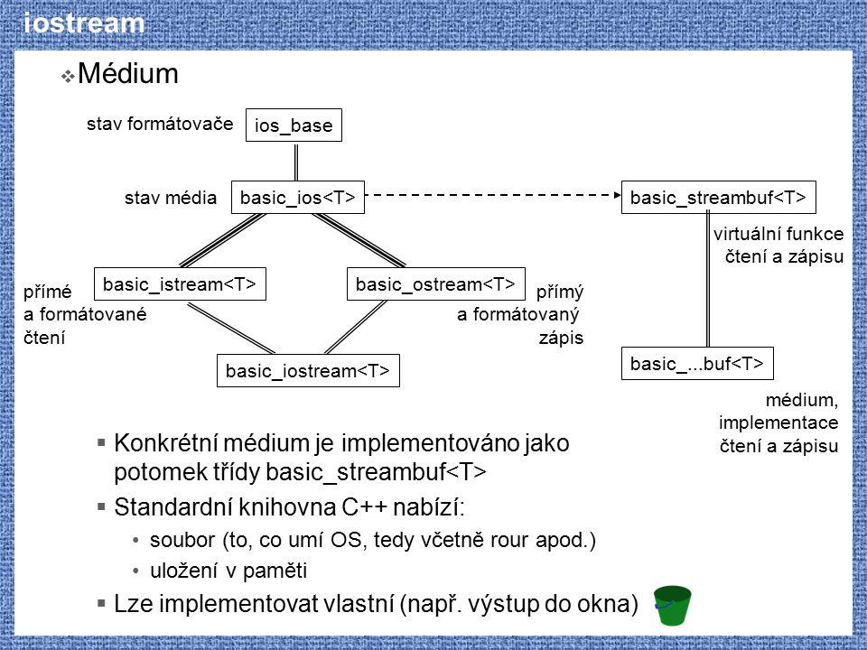 iostream  Médium  Konkrétní médium je implementováno jako potomek třídy basic_streambuf  Standardní knihovna C++ nabízí: soubor (to, co umí OS, ted