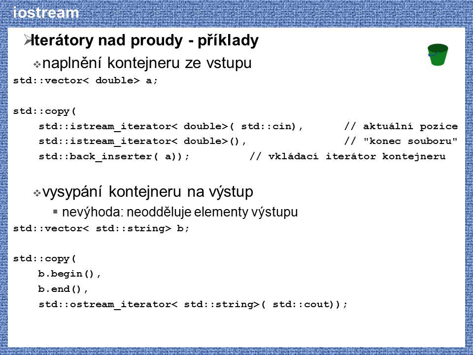 iostream  Iterátory nad proudy - příklady  naplnění kontejneru ze vstupu std::vector a; std::copy( std::istream_iterator ( std::cin),// aktuální poz