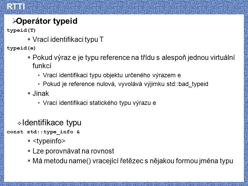 RTTI  Operátor typeid typeid(T)  Vrací identifikaci typu T typeid(e)  Pokud výraz e je typu reference na třídu s alespoň jednou virtuální funkcí Vr