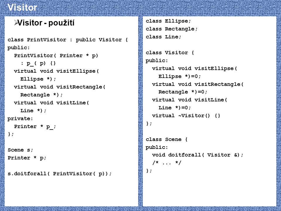 Visitor  Visitor - použití class PrintVisitor : public Visitor { public: PrintVisitor( Printer * p) : p_( p) {} virtual void visitEllipse( Ellipse *)