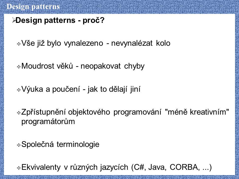 Design patterns  Design patterns - proč?  Vše již bylo vynalezeno - nevynalézat kolo  Moudrost věků - neopakovat chyby  Výuka a poučení - jak to d