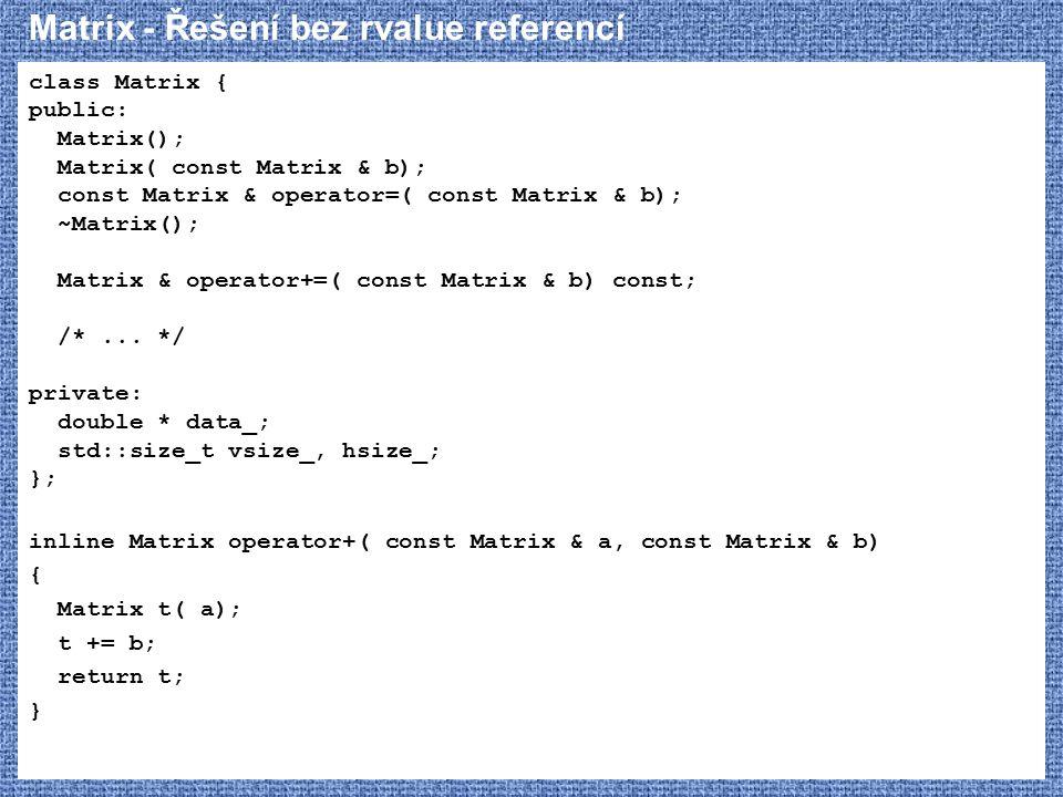 Matrix - Řešení bez rvalue referencí class Matrix { public: Matrix(); Matrix( const Matrix & b); const Matrix & operator=( const Matrix & b); ~Matrix(); Matrix & operator+=( const Matrix & b) const; /*...