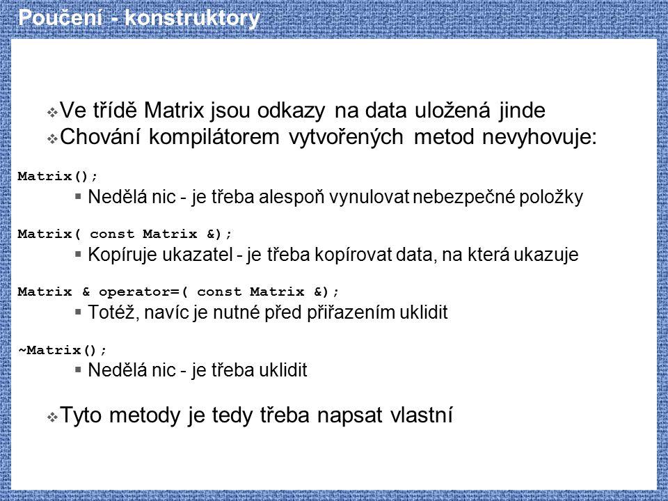 Poučení - konstruktory  Ve třídě Matrix jsou odkazy na data uložená jinde  Chování kompilátorem vytvořených metod nevyhovuje: Matrix();  Nedělá nic - je třeba alespoň vynulovat nebezpečné položky Matrix( const Matrix &);  Kopíruje ukazatel - je třeba kopírovat data, na která ukazuje Matrix & operator=( const Matrix &);  Totéž, navíc je nutné před přiřazením uklidit ~Matrix();  Nedělá nic - je třeba uklidit  Tyto metody je tedy třeba napsat vlastní