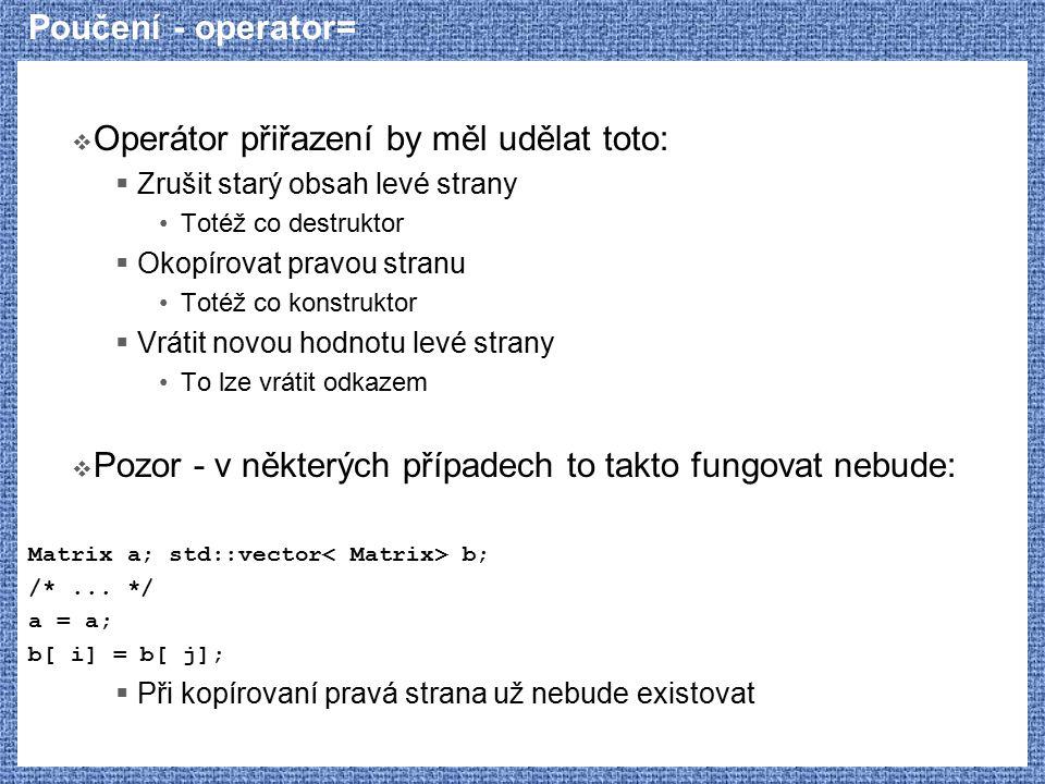 Poučení - operator=  Operátor přiřazení by měl udělat toto:  Zrušit starý obsah levé strany Totéž co destruktor  Okopírovat pravou stranu Totéž co konstruktor  Vrátit novou hodnotu levé strany To lze vrátit odkazem  Pozor - v některých případech to takto fungovat nebude: Matrix a; std::vector b; /*...