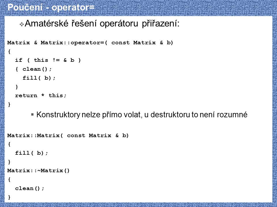 Poučení - operator=  Amatérské řešení operátoru přiřazení: Matrix & Matrix::operator=( const Matrix & b) { if ( this != & b ) { clean(); fill( b); } return * this; }  Konstruktory nelze přímo volat, u destruktoru to není rozumné Matrix::Matrix( const Matrix & b) { fill( b); } Matrix::~Matrix() { clean(); }