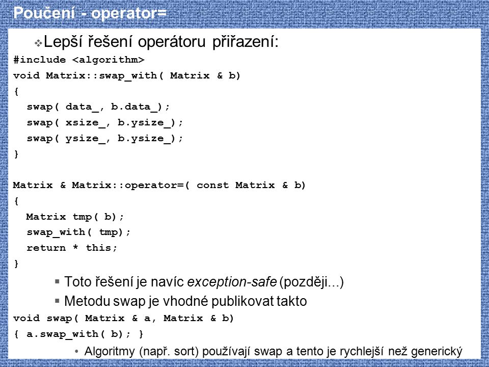 Poučení - operator=  Lepší řešení operátoru přiřazení: #include void Matrix::swap_with( Matrix & b) { swap( data_, b.data_); swap( xsize_, b.ysize_); swap( ysize_, b.ysize_); } Matrix & Matrix::operator=( const Matrix & b) { Matrix tmp( b); swap_with( tmp); return * this; }  Toto řešení je navíc exception-safe (později...)  Metodu swap je vhodné publikovat takto void swap( Matrix & a, Matrix & b) { a.swap_with( b); } Algoritmy (např.