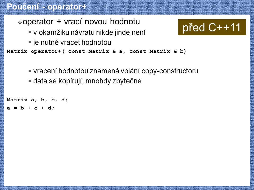 Poučení - operator+  operator + vrací novou hodnotu  v okamžiku návratu nikde jinde není  je nutné vracet hodnotou Matrix operator+( const Matrix & a, const Matrix & b)  vracení hodnotou znamená volání copy-constructoru  data se kopírují, mnohdy zbytečně Matrix a, b, c, d; a = b + c + d; před C++11