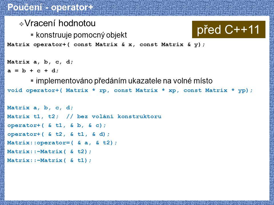 Poučení - operator+  Vracení hodnotou  konstruuje pomocný objekt Matrix operator+( const Matrix & x, const Matrix & y); Matrix a, b, c, d; a = b + c + d;  implementováno předáním ukazatele na volné místo void operator+( Matrix * rp, const Matrix * xp, const Matrix * yp); Matrix a, b, c, d; Matrix t1, t2; // bez volání konstruktoru operator+( & t1, & b, & c); operator+( & t2, & t1, & d); Matrix::operator=( & a, & t2); Matrix::~Matrix( & t2); Matrix::~Matrix( & t1); před C++11
