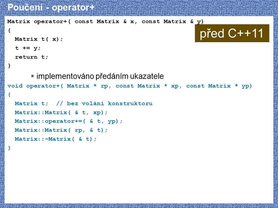 Poučení - operator+ Matrix operator+( const Matrix & x, const Matrix & y) { Matrix t( x); t += y; return t; }  implementováno předáním ukazatele void operator+( Matrix * rp, const Matrix * xp, const Matrix * yp) { Matrix t; // bez volání konstruktoru Matrix::Matrix( & t, xp); Matrix::operator+=( & t, yp); Matrix::Matrix( rp, & t); Matrix::~Matrix( & t); } před C++11