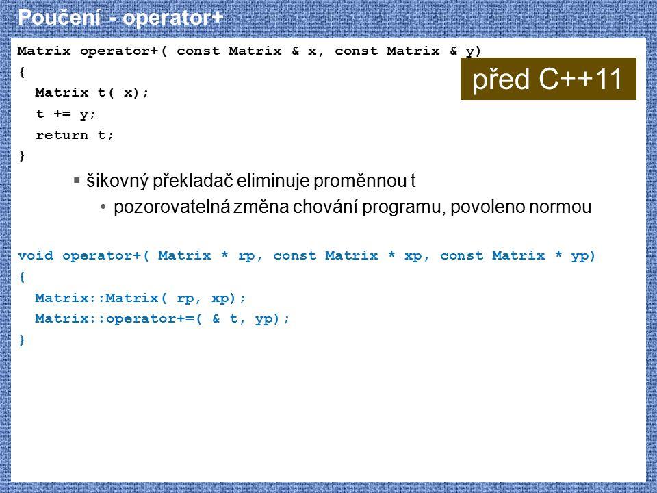 Poučení - operator+ Matrix operator+( const Matrix & x, const Matrix & y) { Matrix t( x); t += y; return t; }  šikovný překladač eliminuje proměnnou t pozorovatelná změna chování programu, povoleno normou void operator+( Matrix * rp, const Matrix * xp, const Matrix * yp) { Matrix::Matrix( rp, xp); Matrix::operator+=( & t, yp); } před C++11