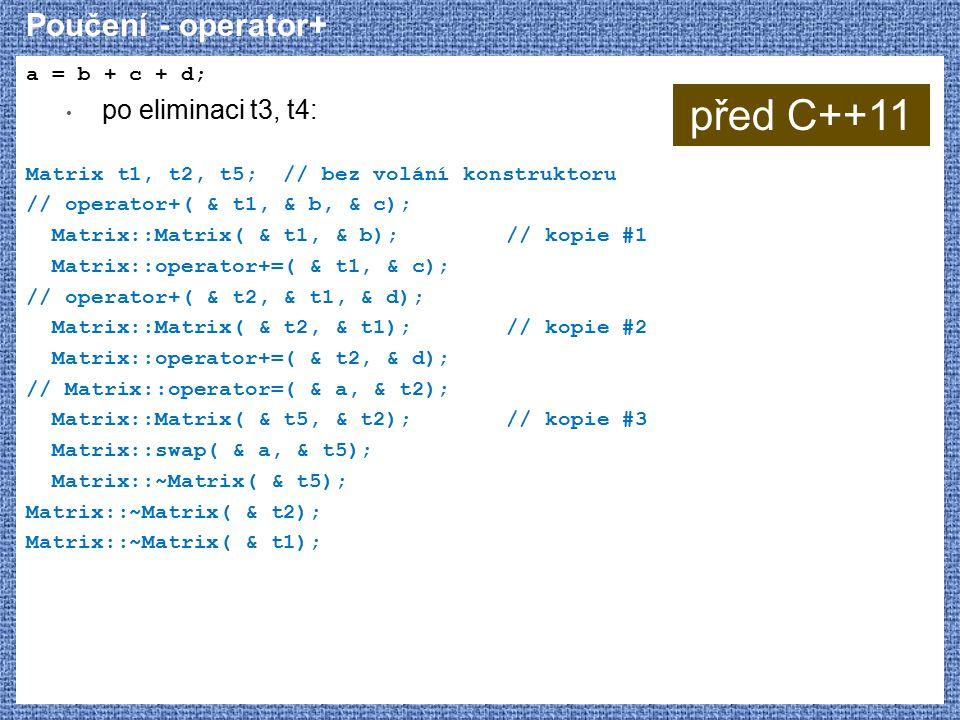 Poučení - operator+ a = b + c + d; po eliminaci t3, t4: Matrix t1, t2, t5; // bez volání konstruktoru // operator+( & t1, & b, & c); Matrix::Matrix( & t1, & b);// kopie #1 Matrix::operator+=( & t1, & c); // operator+( & t2, & t1, & d); Matrix::Matrix( & t2, & t1);// kopie #2 Matrix::operator+=( & t2, & d); // Matrix::operator=( & a, & t2); Matrix::Matrix( & t5, & t2);// kopie #3 Matrix::swap( & a, & t5); Matrix::~Matrix( & t5); Matrix::~Matrix( & t2); Matrix::~Matrix( & t1); před C++11