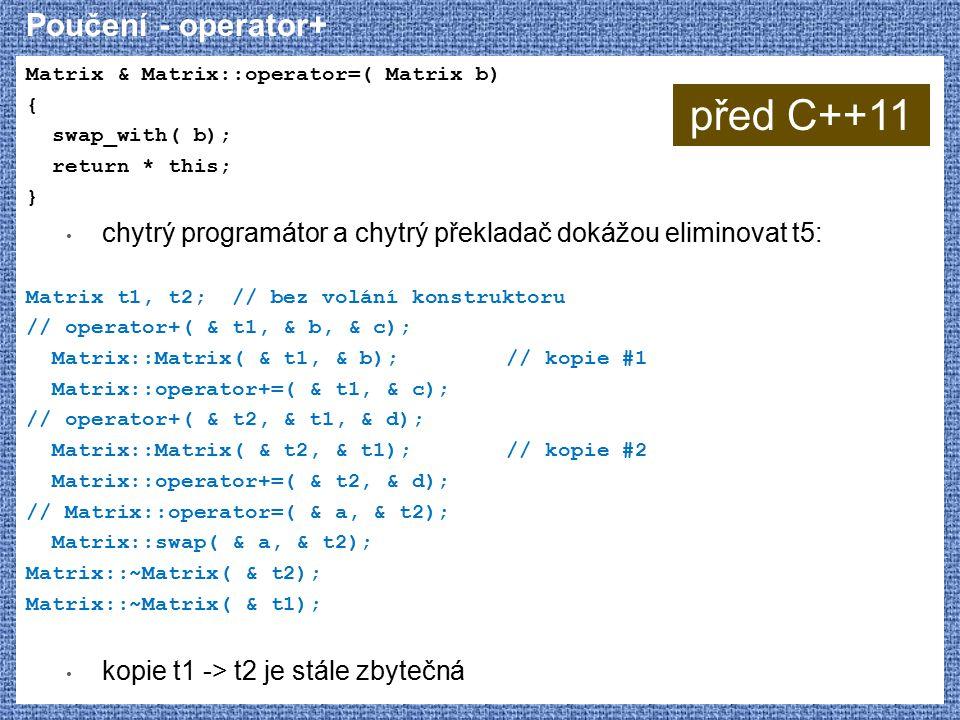 Poučení - operator+ Matrix & Matrix::operator=( Matrix b) { swap_with( b); return * this; } chytrý programátor a chytrý překladač dokážou eliminovat t5: Matrix t1, t2; // bez volání konstruktoru // operator+( & t1, & b, & c); Matrix::Matrix( & t1, & b);// kopie #1 Matrix::operator+=( & t1, & c); // operator+( & t2, & t1, & d); Matrix::Matrix( & t2, & t1);// kopie #2 Matrix::operator+=( & t2, & d); // Matrix::operator=( & a, & t2); Matrix::swap( & a, & t2); Matrix::~Matrix( & t2); Matrix::~Matrix( & t1); kopie t1 -> t2 je stále zbytečná před C++11