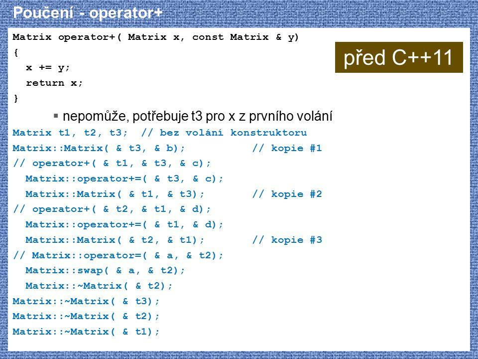 Poučení - operator+ Matrix operator+( Matrix x, const Matrix & y) { x += y; return x; }  nepomůže, potřebuje t3 pro x z prvního volání Matrix t1, t2, t3; // bez volání konstruktoru Matrix::Matrix( & t3, & b);// kopie #1 // operator+( & t1, & t3, & c); Matrix::operator+=( & t3, & c); Matrix::Matrix( & t1, & t3);// kopie #2 // operator+( & t2, & t1, & d); Matrix::operator+=( & t1, & d); Matrix::Matrix( & t2, & t1);// kopie #3 // Matrix::operator=( & a, & t2); Matrix::swap( & a, & t2); Matrix::~Matrix( & t2); Matrix::~Matrix( & t3); Matrix::~Matrix( & t2); Matrix::~Matrix( & t1); před C++11