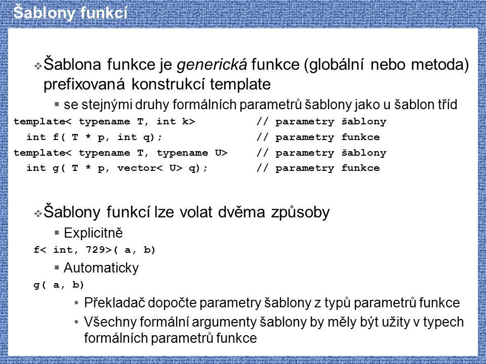Parciální specializace  Typická použití parciální a explicitní specializace  Výhodnější implementace ve speciálních případech  Programátor - uživatel šablony o specializaci nemusí vědět  Příklad: Implementace vector může být jednodušší  Mírná změna rozhraní ve speciálních případech  Uživatel by měl být o specializaci informován  Příklad: vector nedovoluje vytvořit ukazatel na jeden prvek  Modifikace chování jiné šablony - traits  Specializovaná šablona je volána z jiného šablonovaného kódu  Autor volající šablony předpokládá, že ke specializaci dojde Někdy dokonce ani nedefinuje základní obsah volané šablony  Autor specializace tak upravuje chování volající šablony  Příklad: šablona basic_string volá šablonu char_traits, ve které je např.