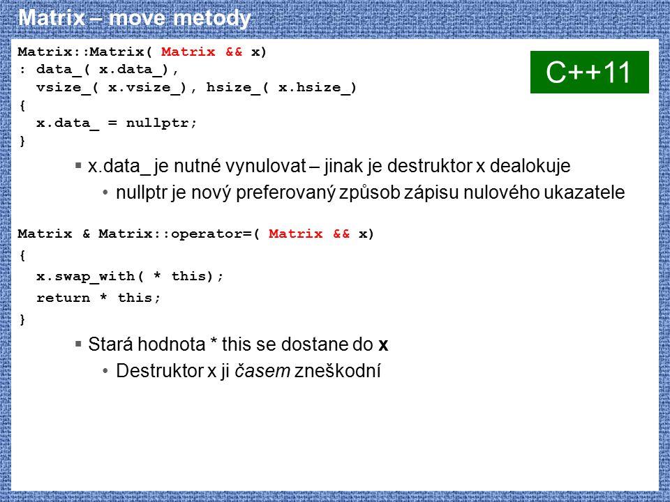 Matrix – move metody Matrix::Matrix( Matrix && x) : data_( x.data_), vsize_( x.vsize_), hsize_( x.hsize_) { x.data_ = nullptr; }  x.data_ je nutné vynulovat – jinak je destruktor x dealokuje nullptr je nový preferovaný způsob zápisu nulového ukazatele Matrix & Matrix::operator=( Matrix && x) { x.swap_with( * this); return * this; }  Stará hodnota * this se dostane do x Destruktor x ji časem zneškodní C++11