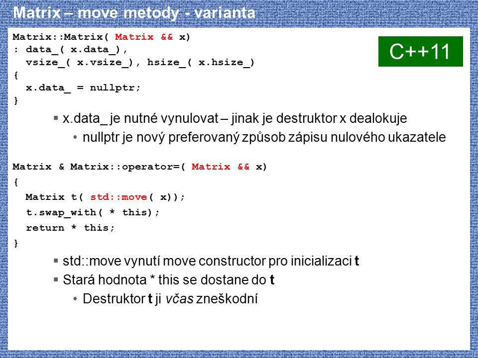 Matrix – move metody - varianta Matrix::Matrix( Matrix && x) : data_( x.data_), vsize_( x.vsize_), hsize_( x.hsize_) { x.data_ = nullptr; }  x.data_ je nutné vynulovat – jinak je destruktor x dealokuje nullptr je nový preferovaný způsob zápisu nulového ukazatele Matrix & Matrix::operator=( Matrix && x) { Matrix t( std::move( x)); t.swap_with( * this); return * this; }  std::move vynutí move constructor pro inicializaci t  Stará hodnota * this se dostane do t Destruktor t ji včas zneškodní C++11