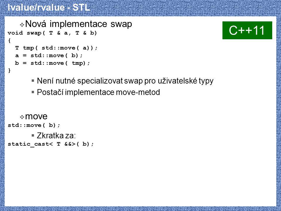 lvalue/rvalue - STL  Nová implementace swap void swap( T & a, T & b) { T tmp( std::move( a)); a = std::move( b); b = std::move( tmp); }  Není nutné specializovat swap pro uživatelské typy  Postačí implementace move-metod  move std::move( b);  Zkratka za: static_cast ( b); C++11