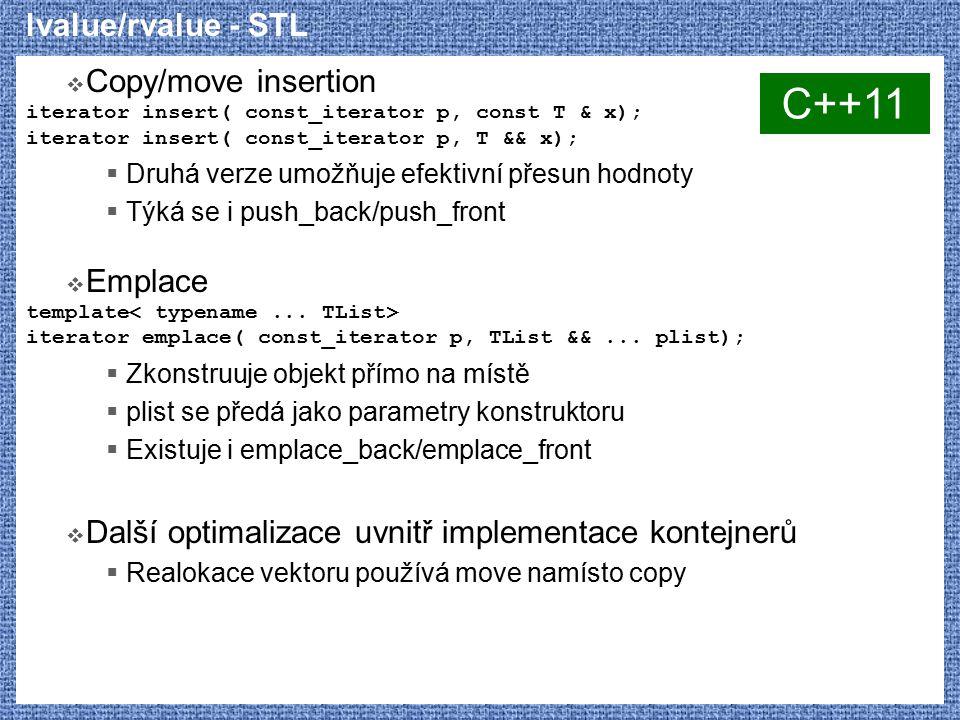 lvalue/rvalue - STL  Copy/move insertion iterator insert( const_iterator p, const T & x); iterator insert( const_iterator p, T && x);  Druhá verze umožňuje efektivní přesun hodnoty  Týká se i push_back/push_front  Emplace template iterator emplace( const_iterator p, TList &&...