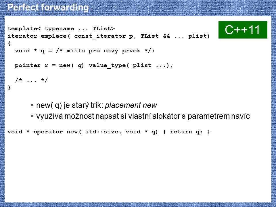 template iterator emplace( const_iterator p, TList &&... plist) { void * q = /* místo pro nový prvek */; pointer r = new( q) value_type( plist...); /*