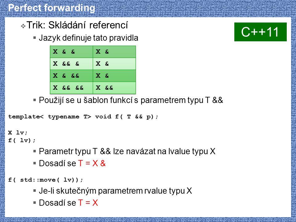 Perfect forwarding  Trik: Skládání referencí  Jazyk definuje tato pravidla  Použijí se u šablon funkcí s parametrem typu T && template void f( T && p); X lv; f( lv);  Parametr typu T && lze navázat na lvalue typu X  Dosadí se T = X & f( std::move( lv));  Je-li skutečným parametrem rvalue typu X  Dosadí se T = X C++11