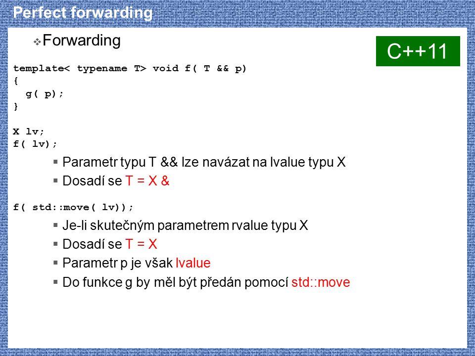 Perfect forwarding  Forwarding template void f( T && p) { g( p); } X lv; f( lv);  Parametr typu T && lze navázat na lvalue typu X  Dosadí se T = X & f( std::move( lv));  Je-li skutečným parametrem rvalue typu X  Dosadí se T = X  Parametr p je však lvalue  Do funkce g by měl být předán pomocí std::move C++11