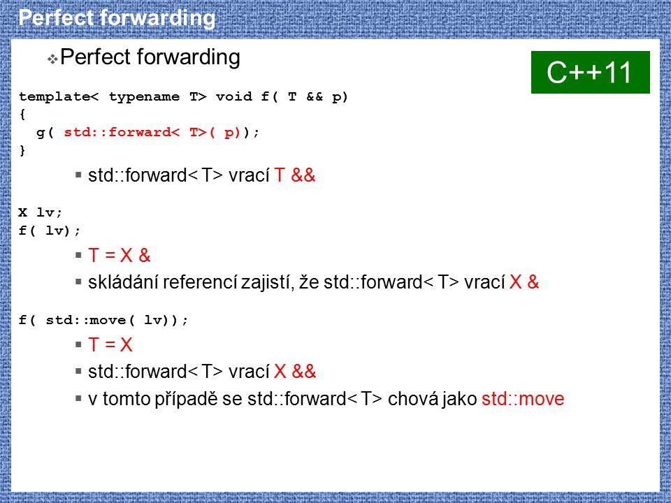 Perfect forwarding  Perfect forwarding template void f( T && p) { g( std::forward ( p)); }  std::forward vrací T && X lv; f( lv);  T = X &  skládá