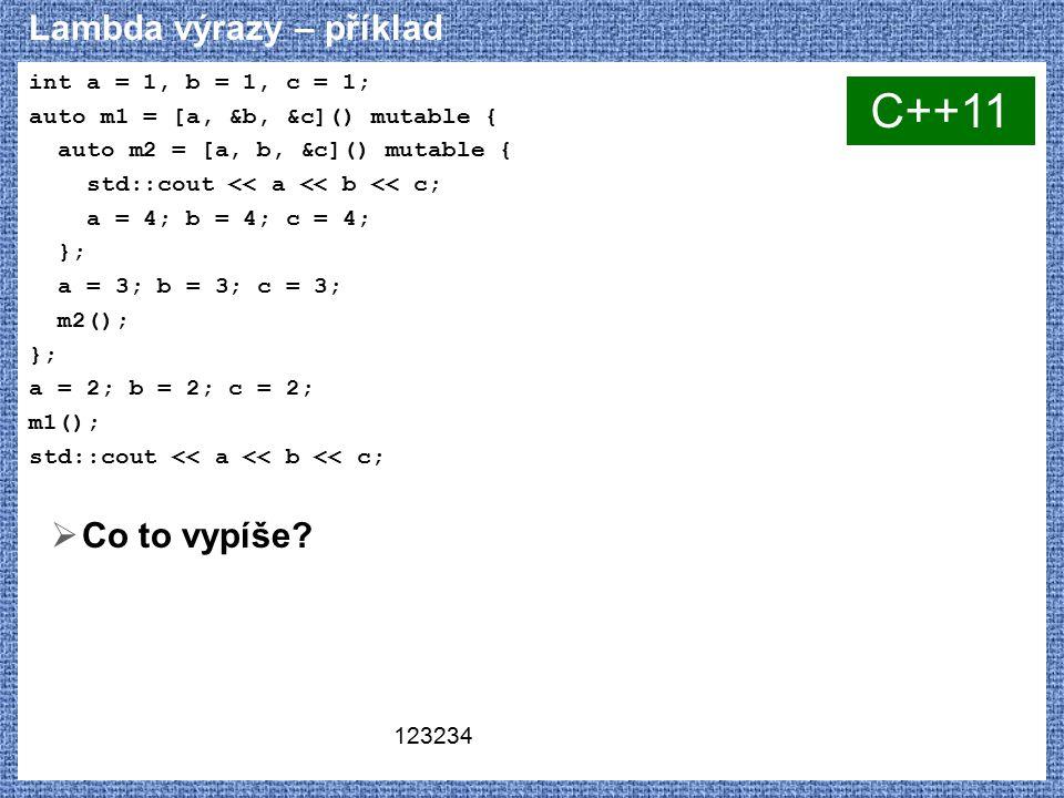 Lambda výrazy – příklad int a = 1, b = 1, c = 1; auto m1 = [a, &b, &c]() mutable { auto m2 = [a, b, &c]() mutable { std::cout << a << b << c; a = 4; b = 4; c = 4; }; a = 3; b = 3; c = 3; m2(); }; a = 2; b = 2; c = 2; m1(); std::cout << a << b << c;  Co to vypíše.