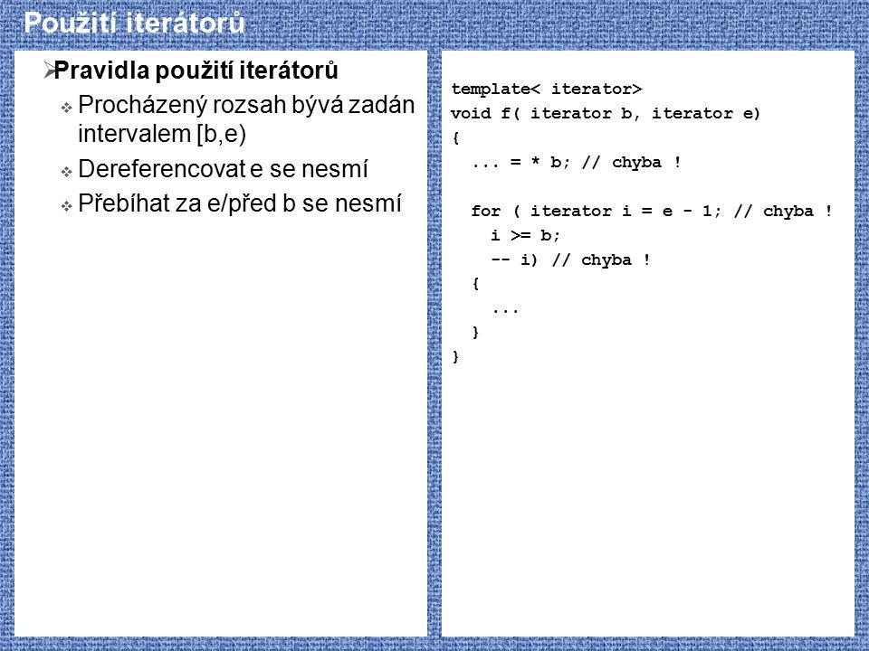 Použití iterátorů  Pravidla použití iterátorů  Procházený rozsah bývá zadán intervalem [b,e)  Dereferencovat e se nesmí  Přebíhat za e/před b se nesmí template void f( iterator b, iterator e) {...