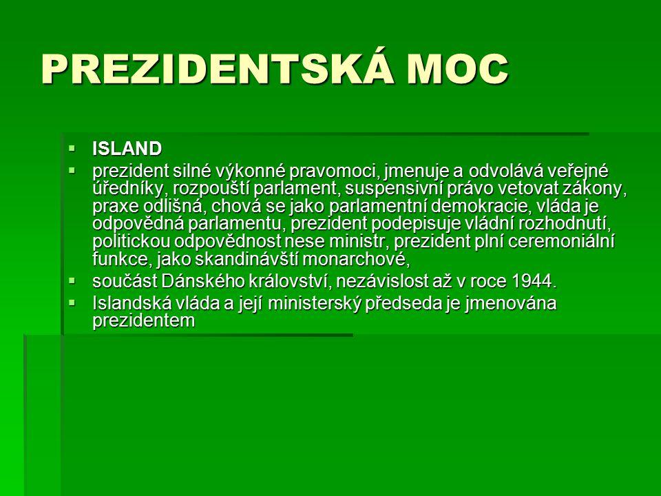 PREZIDENTSKÁ MOC  ISLAND  prezident silné výkonné pravomoci, jmenuje a odvolává veřejné úředníky, rozpouští parlament, suspensivní právo vetovat zákony, praxe odlišná, chová se jako parlamentní demokracie, vláda je odpovědná parlamentu, prezident podepisuje vládní rozhodnutí, politickou odpovědnost nese ministr, prezident plní ceremoniální funkce, jako skandinávští monarchové,  součást Dánského království, nezávislost až v roce 1944.