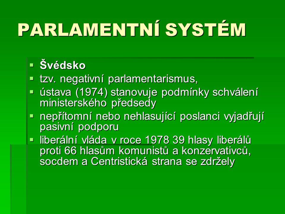 PARLAMENTNÍ SYSTÉM  Švédsko  tzv. negativní parlamentarismus,  ústava (1974) stanovuje podmínky schválení ministerského předsedy  nepřítomní nebo
