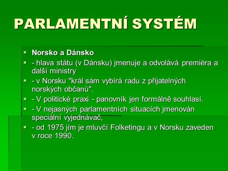 PARLAMENTNÍ SYSTÉM  Norsko a Dánsko  - hlava státu (v Dánsku) jmenuje a odvolává premiéra a další ministry  - v Norsku král sám vybírá radu z přijatelných norských občanů .