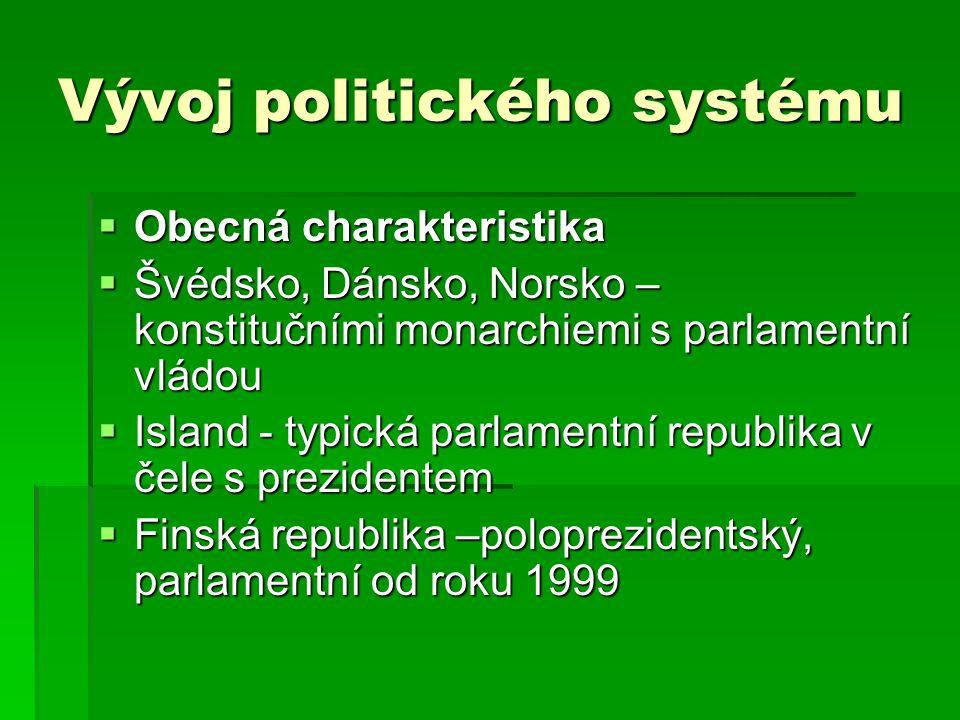 Vývoj politického systému  Obecná charakteristika  Švédsko, Dánsko, Norsko – konstitučními monarchiemi s parlamentní vládou  Island - typická parlamentní republika v čele s prezidentem  Finská republika –poloprezidentský, parlamentní od roku 1999