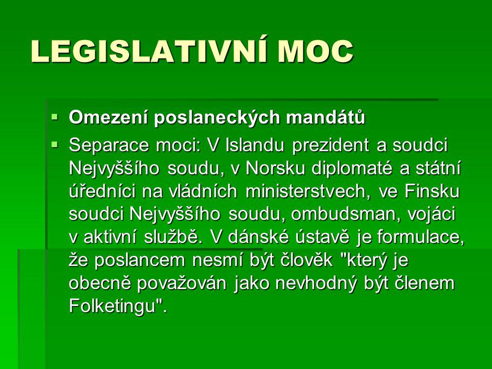 LEGISLATIVNÍ MOC  Omezení poslaneckých mandátů  Separace moci: V Islandu prezident a soudci Nejvyššího soudu, v Norsku diplomaté a státní úředníci na vládních ministerstvech, ve Finsku soudci Nejvyššího soudu, ombudsman, vojáci v aktivní službě.