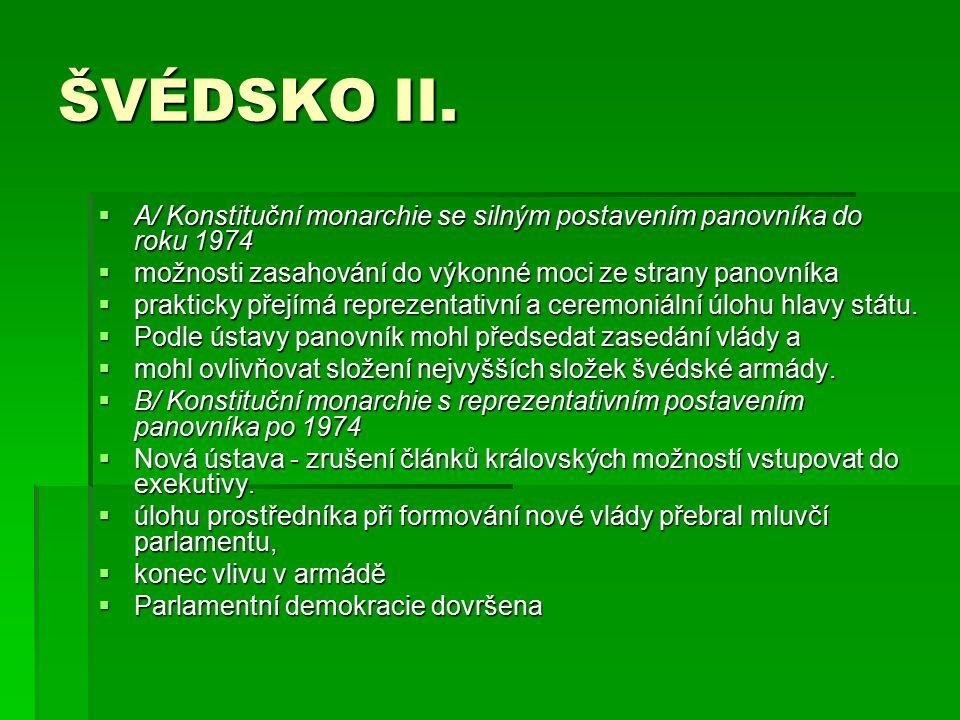 ŠVÉDSKO II.  A/ Konstituční monarchie se silným postavením panovníka do roku 1974  možnosti zasahování do výkonné moci ze strany panovníka  praktic