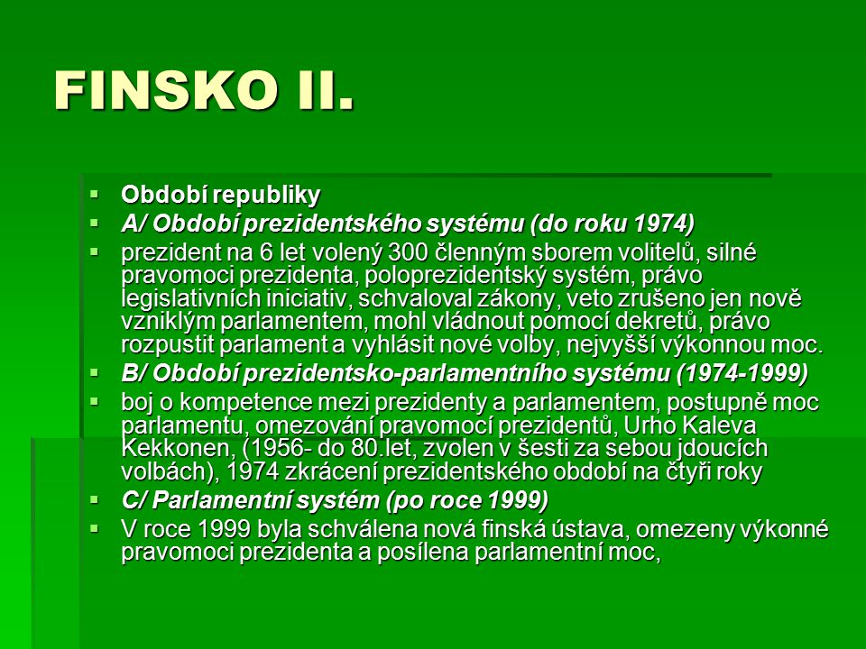 FINSKO II.  Období republiky  A/ Období prezidentského systému (do roku 1974)  prezident na 6 let volený 300 členným sborem volitelů, silné pravomo