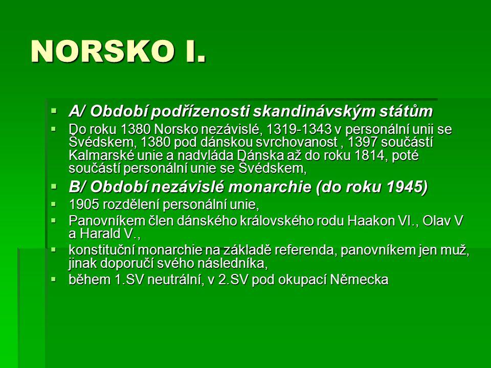 NORSKO I.  A/ Období podřízenosti skandinávským státům  Do roku 1380 Norsko nezávislé, 1319-1343 v personální unii se Švédskem, 1380 pod dánskou svr
