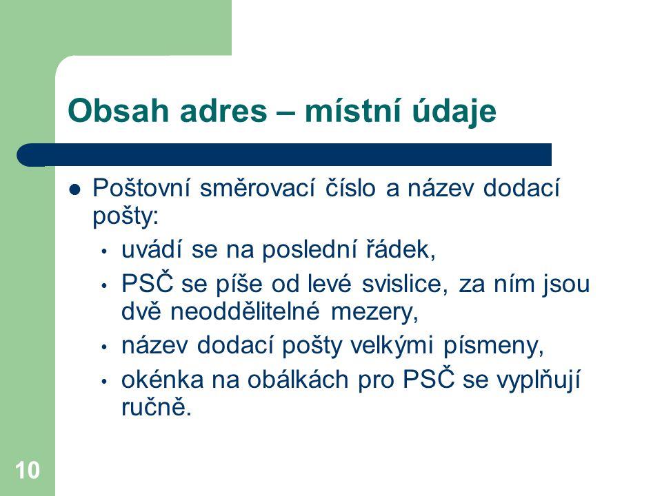 10 Obsah adres – místní údaje Poštovní směrovací číslo a název dodací pošty: uvádí se na poslední řádek, PSČ se píše od levé svislice, za ním jsou dvě