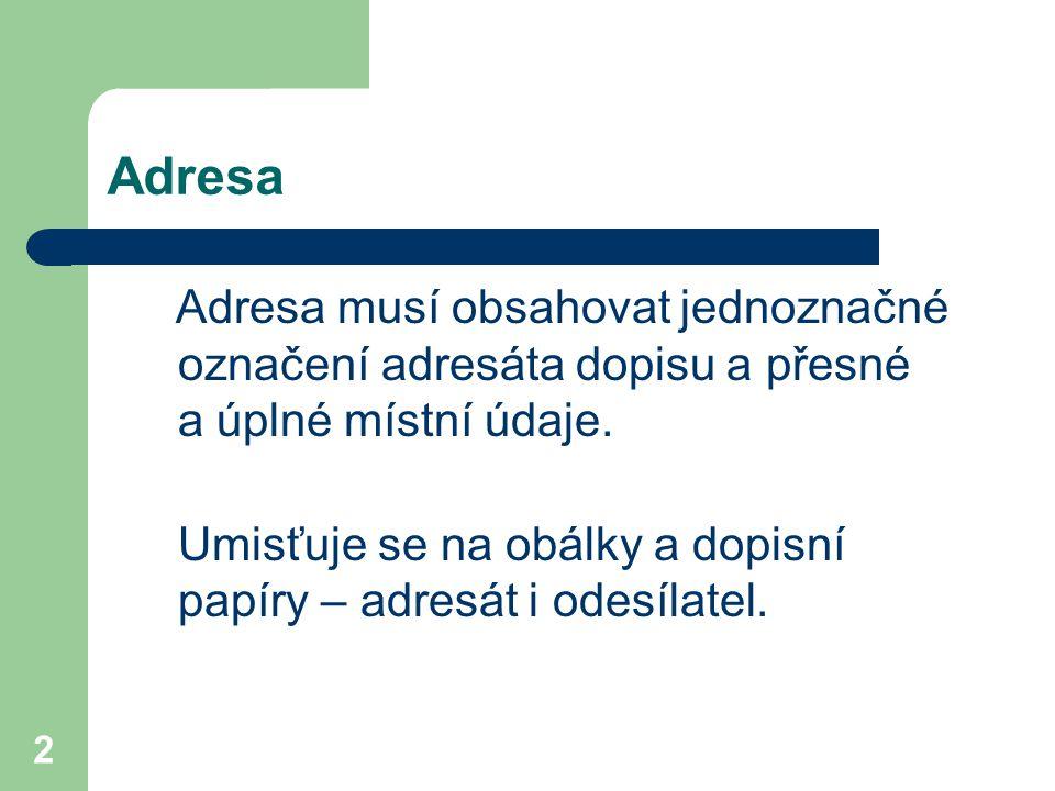 2 Adresa Adresa musí obsahovat jednoznačné označení adresáta dopisu a přesné a úplné místní údaje. Umisťuje se na obálky a dopisní papíry – adresát i