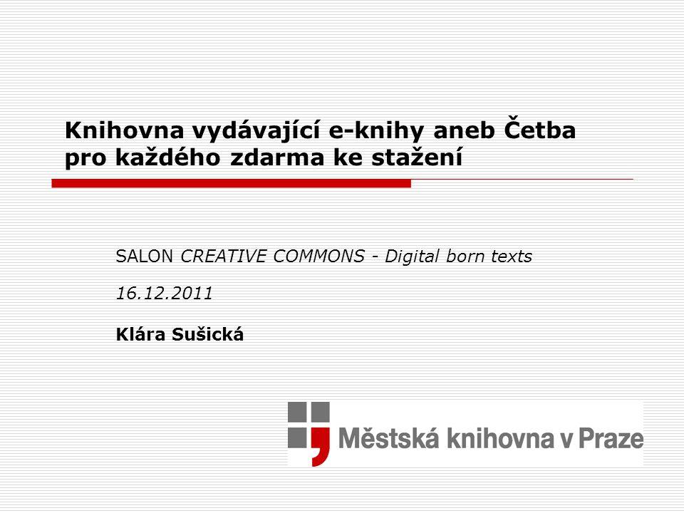 Knihovna vydávající e-knihy aneb Četba pro každého zdarma ke stažení SALON CREATIVE COMMONS - Digital born texts 16.12.2011 Klára Sušická