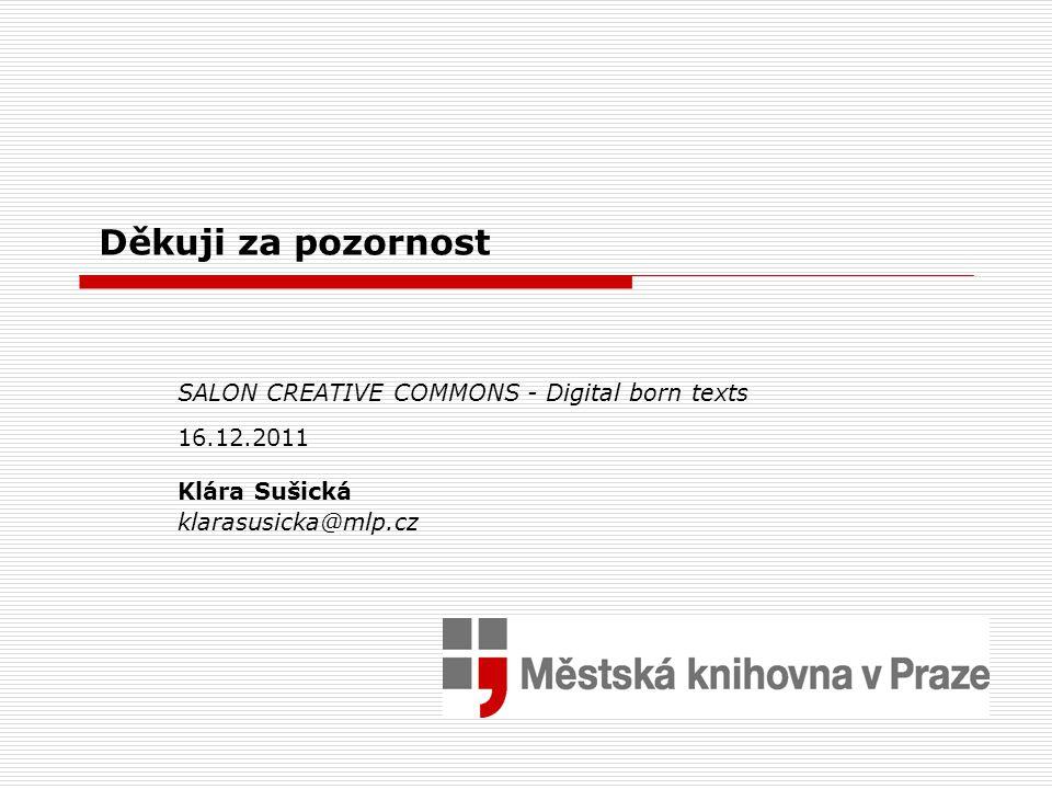 Děkuji za pozornost SALON CREATIVE COMMONS - Digital born texts 16.12.2011 Klára Sušická klarasusicka@mlp.cz