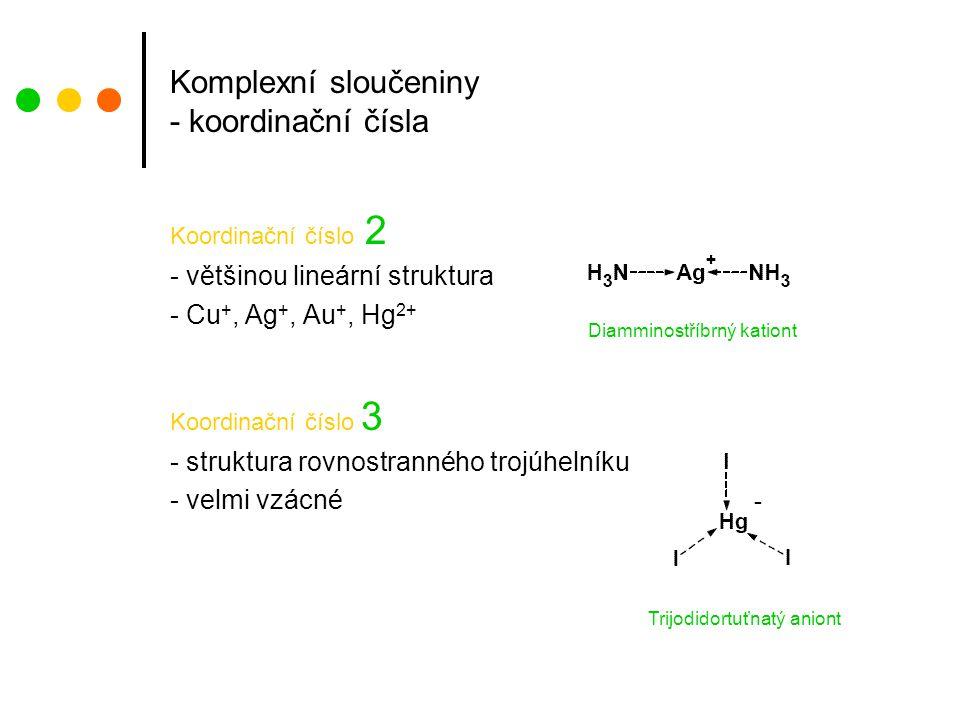 Komplexní sloučeniny - koordinační čísla Koordinační číslo 2 - většinou lineární struktura - Cu +, Ag +, Au +, Hg 2+ Koordinační číslo 3 - struktura rovnostranného trojúhelníku - velmi vzácné Diamminostříbrný kationt Trijodidortuťnatý aniont -