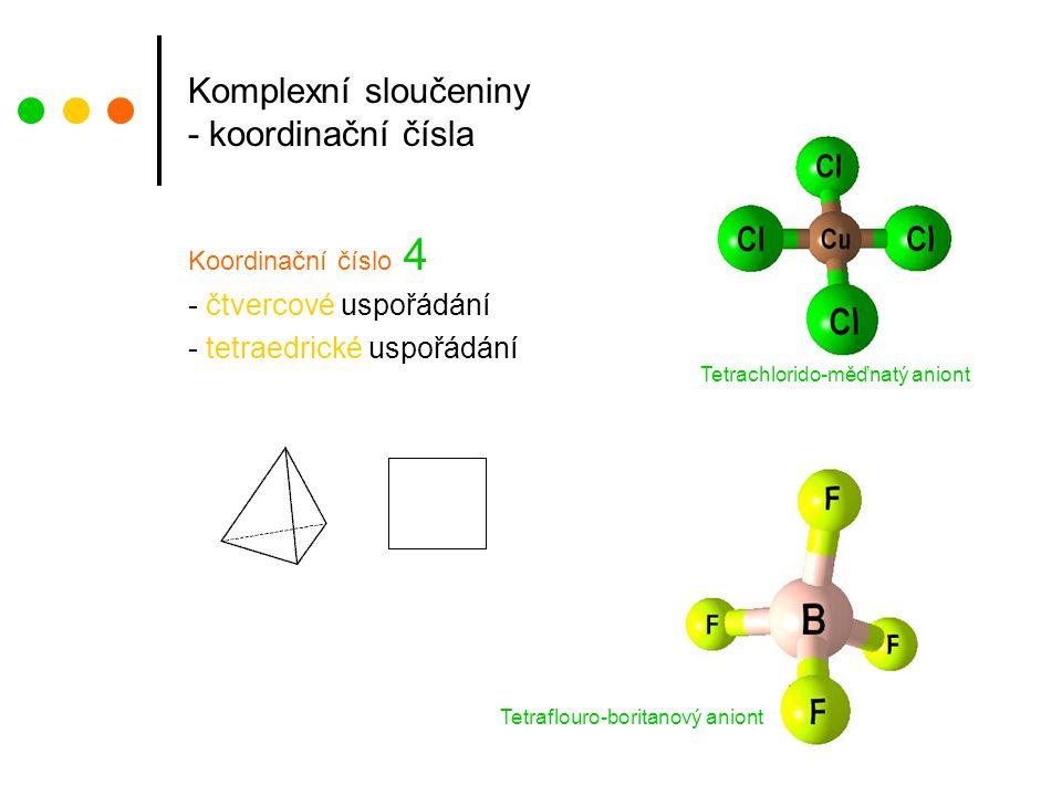 Komplexní sloučeniny - koordinační čísla Koordinační číslo 4 - čtvercové uspořádání - tetraedrické uspořádání Tetrachlorido-měďnatý aniont Tetraflouro-boritanový aniont