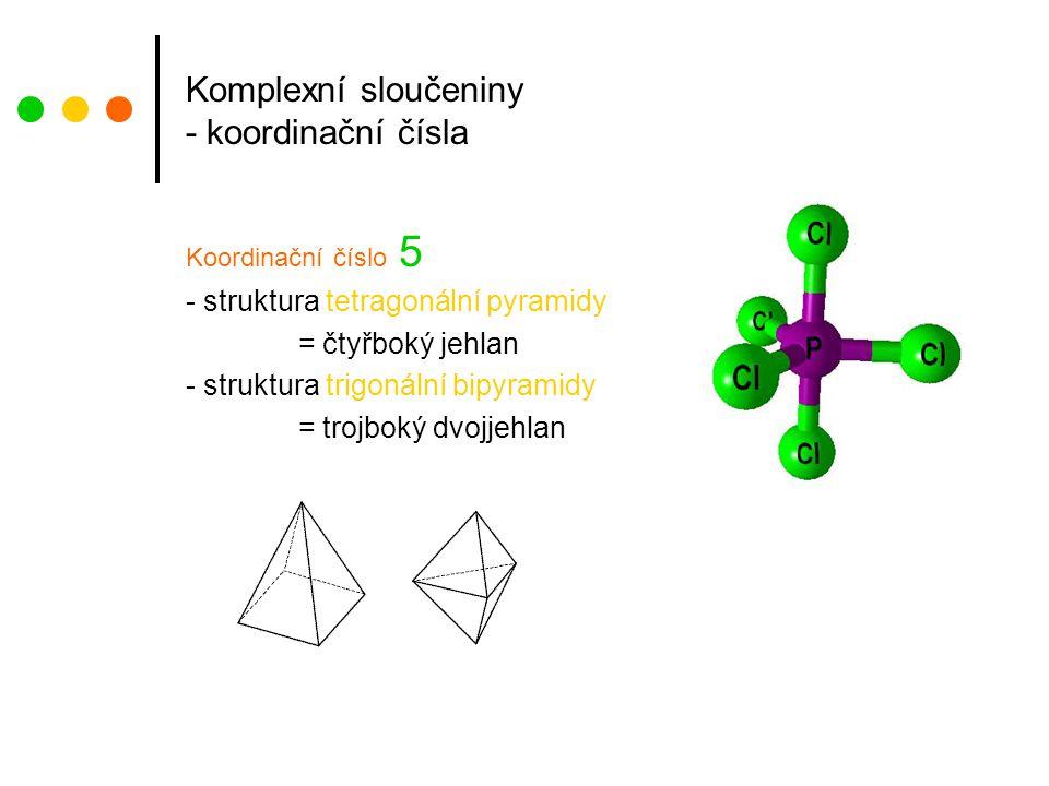 Komplexní sloučeniny - koordinační čísla Koordinační číslo 5 - struktura tetragonální pyramidy = čtyřboký jehlan - struktura trigonální bipyramidy = trojboký dvojjehlan