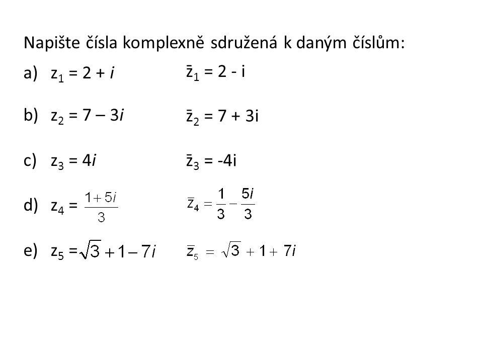 Napište čísla komplexně sdružená k daným číslům: a)z 1 = 2 + i b)z 2 = 7 – 3i c)z 3 = 4i d)z 4 = e)z 5 = z̄ 1 = 2 - i z̄ 2 = 7 + 3i z̄ 3 = -4i