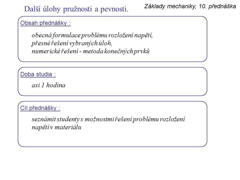 Základy mechaniky, 10. přednáška Další úlohy pružnosti a pevnosti. Obsah přednášky : obecná formulace problému rozložení napětí, přesné řešení vybraný